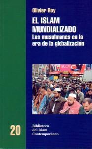 EL ISLAM MUNDIALIZADO: Los musulmanes en la era de la Globalización: Olivier Roy