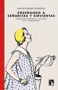 ENSEÑANDO A SEÑORITAS Y SIRVIENTAS: Formación femenina y clasismo en el franquismo: Matilde Peinado...