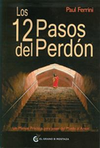 LOS 12 PASOS DEL PERDÓN,: UN MANUAL PRÁCTICO PARA PASAR DEL MIEDO AL AMOR: Paul ...