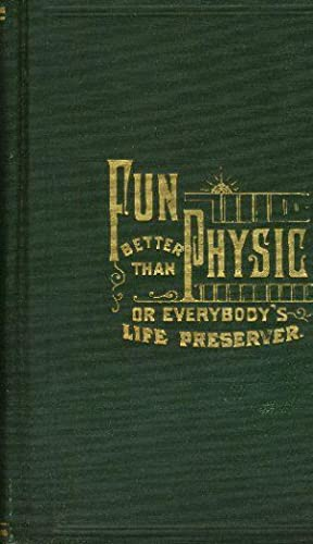 FUN BETTER THAN PHYSIC; Or, Everybody's Life-Preserver.