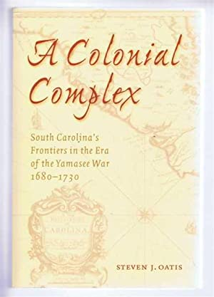 A COLONIAL COMPLEX, South Carolina's Frontiers in the Era of the Yamasee War, 1680-1730