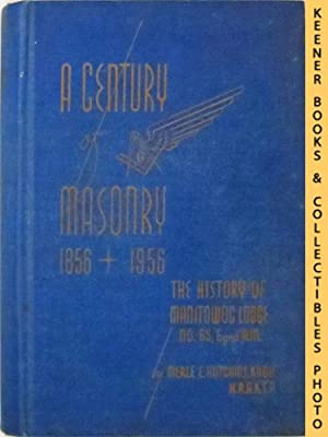 A Century of Masonry 1856 + 1956: The History of Manitowoc Lodge No. 65 F. and A.M.