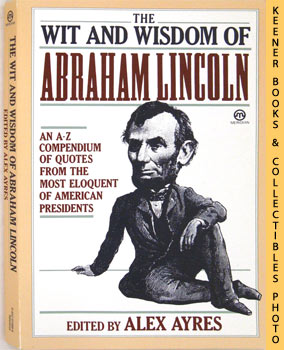 The Wit and Wisdom Of Abraham Lincoln (An A - Z Compendium Of Quotes From The Most Eloquent Of Am...