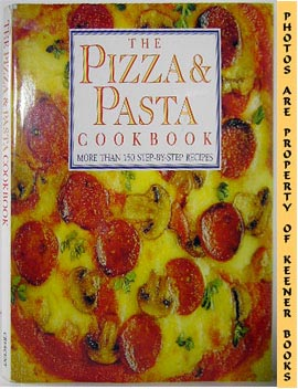The Pizza & Pasta Cookbook (More Than 150 Step - By - Step Recipes)