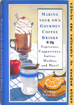 Making Your Own Gourmet Coffee Drinks (Sspressos, Cappuccinos, Lattes, Mochas, And More!)