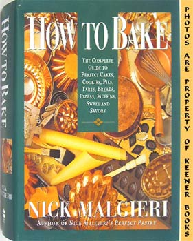 How To Bake : The Complete Guide To Perfect Cakes, Cookies, Pies, Tarts, Breads, Pizzas, Muffins,...