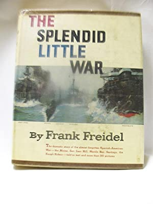 THE SPLENDID LITTLE WAR : The dramatic: Frank Freidel