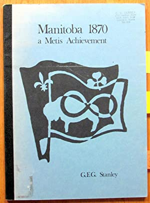 Manitoba 1870. A Metis Achievement. Une Realisation: G.F.G. Stanley.