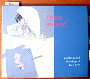 Figure Ground. Paintings and Drawings of Ivan Eyre.
