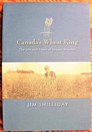 Canada's Wheat King. the Life and Times of Seager Wheeler