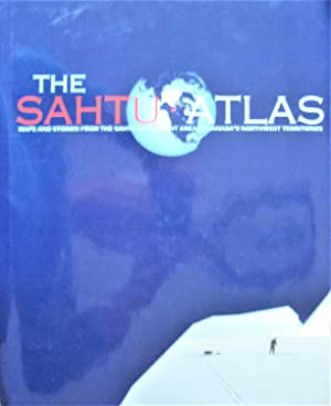 The Sahtu Atlas. Maps and Stories From the Sahtu Settlement Area in Canada's Northwest Territories