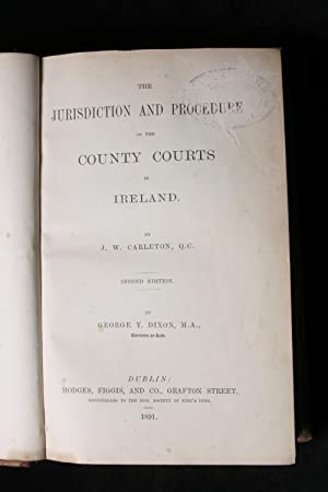 The jurisdiction and procedure of the county courts in Ireland: Carleton, John William,