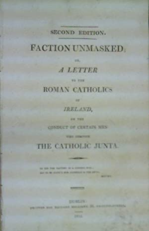 Faction Unmasked; or, a Letter to the Roman Catholics of Ireland, on the Conduct of Certain Men who...
