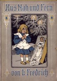 Aus Nah und Fern. Geschichten für die Jugend, dem Leben nacherzählt. Von L. Fredrich.: ...