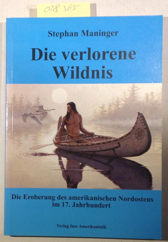 Die verlorene Wildnis: Die Eroberung des amerikanischen Nordostens im 17. Jahrhundert - Maninger, Stephan