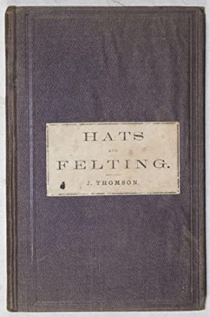 A Treatise on Hat-Making and Felting, Including a Full Exposition of the Singular Properties of Fur...