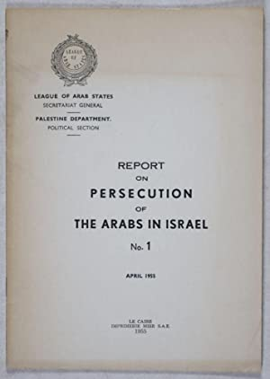 Report on Persecution of the Arabs in Israel, No. 1, April 1955: Secretariat General of the League ...