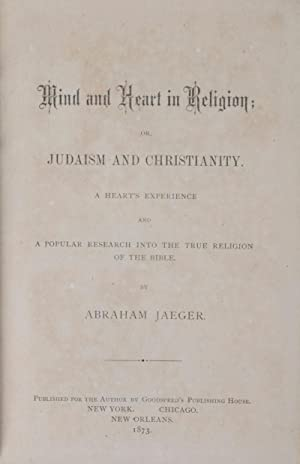 Mind and Heart in Religion: Or, Judaism and Christianity. A Heart's Experience and a Popular ...