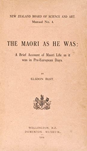 The Maori As He Was: A Brief Account of Maori Life as it was in Pre-European Days: Best, Elsdon