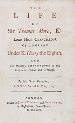 The Life of Sir Thomas More, Kt, Lord High Chancellour of England under K. Henry the Eighth, and ...