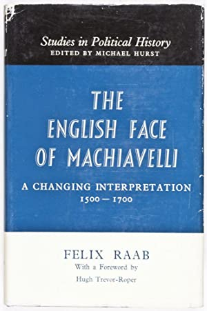 The English Face of Machiavelli: A Changing Interpretation 1500 - 1700: Raab, Felix