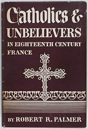 Catholics and Unbelievers in Eighteenth Century France [INSCRIBED AND SIGNED BY AUTHOR]: Palmer, ...