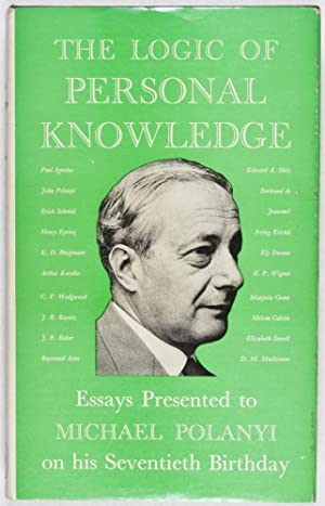 The Logic of Personal Knowledge: Essays Presented to Michael Polanyi on his Seventieth Birthday ...