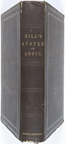 A System of Logic: Ratiocinative and Inductive, Being a Connected View of the Principles of ...