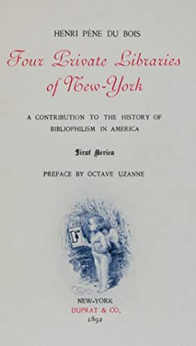 Four Private Libraries of New York: A Contribution to the History of Bibliophilism in America: Du ...
