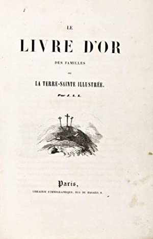 Le Livre d'Or des Familles ou La Terre-Sainte Illustrée: J. A. L. (Jean Guillaume ...