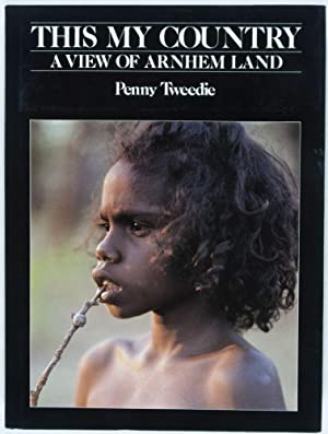 This My Country: A View of Arnhem Land: Tweedie, Penny
