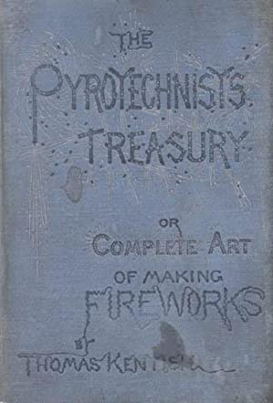 The Pyrotechnist's Treasury: Or The Complete Art of Making Fireworks.: Kentish, Thomas