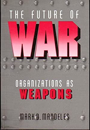 The Future of War: Organizations as Weapons: Mandeles, Mark D.