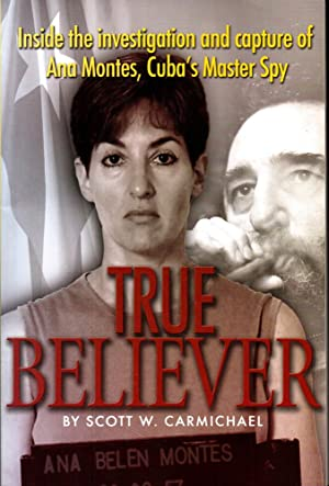 True Believer: Inside the Investigation and Capture of Ana Montes, Cuba's Master Spy: ...