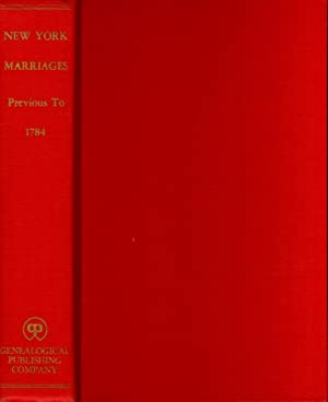 New York Marriages Previous to 1784: A Reprint of the Original Edition of 1860 With Additions and...
