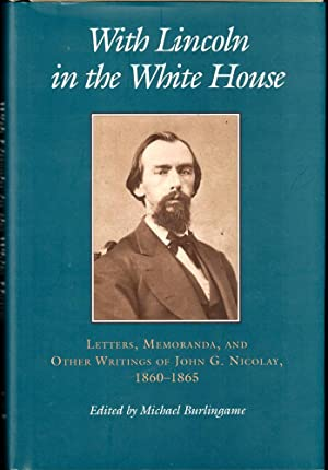With Lincoln in the White House:: Letters. Memoranda, and other Writings of John G. Nicolay, 1860...