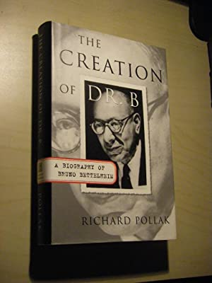 The Creation of Dr. B. A Biography of Bruno Bettelheim
