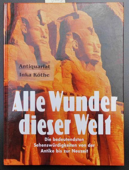 Alle Wunder dieser Welt : die sieben Weltwunder, Weltwunder aus der Geschichte, Wunderwerke der Baukunst, Weltwunder der Natur -