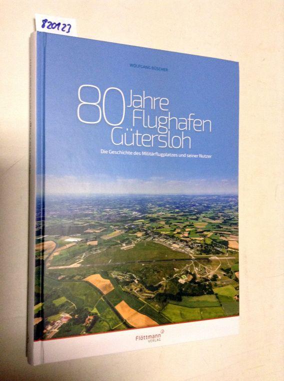 80 Jahre Flughafen Gütersloh: Die Geschichte des Militärflughafens und seiner Nutzer - Büscher, Wolfgang Dr.