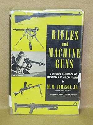 Rifles and Machine Guns: A Modern Handbook of Infantry and Aircraft Arms: Johnson, Jr., Melvin M.