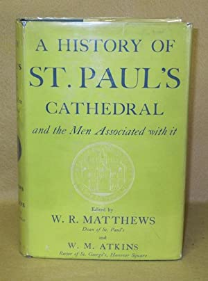 A History Of St. Paul's Cathedral and the Men Associated with it: Matthews, W.R. & W.M. Atkins...