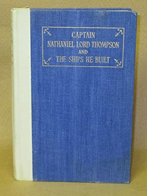 Captain Nathaniel Lord Thompson of Kennebunk, Maine and The Ships He Built 1811-1889: Thompson, ...
