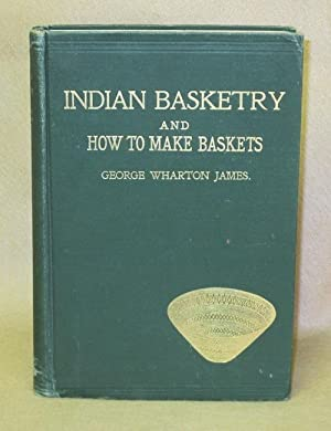 Indian Basketry And How To Make Baskets: James, George Wharton