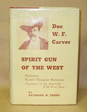 Spirit Gun of the West: The Story of Doc W.F. Carver: Thorp, Raymond W.