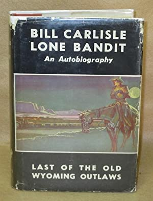 Bill Carlisle Lone Bandit: An Autobiography. Last Of The Old Wyoming Outlaws