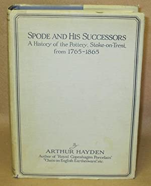 Spode And His Successors: A History of the Pottery, Stoke-on-Trent, from 1765-1865: Hayden, Arthur