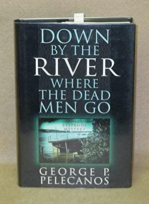 Down By The River Where The Dead Men Go: Pelecanos, George P.