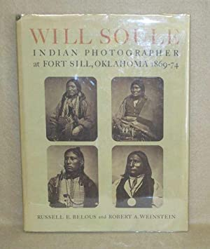 Will Soule: Indian Photographer at Fort Sill, Oklahoma 1869-74: Belous, Russell E. and Robert A. ...