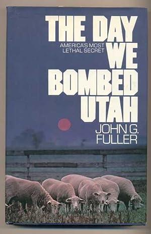 The Day We Bombed Utah: America's Most Lethal Secret: Fuller, John G.
