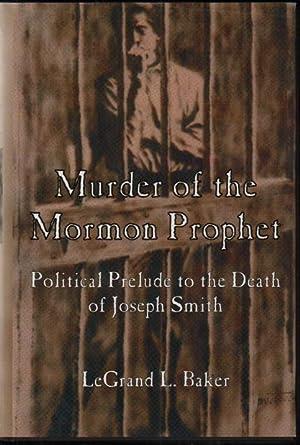 Murder of the Mormon Prophet: The Political: Baker, LeGrand L.